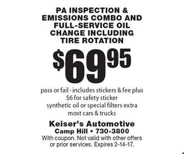 $69.95 PA inspection & emissions combo and full-service oil change including tire rotation, pass or fail - includes stickers & fee plus $6 for safety sticker, synthetic oil or special filters extra, most cars & trucks. With coupon. Not valid with other offers or prior services. Expires 2-14-17.