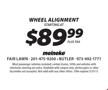 Wheel Alignment starting at $89.99 (plus tax). Most passenger vehicles included; certain trucks, SUVs and vehicles with electronic steering are extra. Available with coupon only, photocopies or other facsimiles not accepted. Not valid with any other offers. Offer expires 3/31/17.