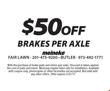 $50 off brakes per axle. With the purchase of brake pads and rotors (per axle). Discount is taken against the cost of pads and rotors. Must pay regular labor rate for installation. Available with coupon only, photocopies or other facsimiles not accepted. Not valid with any other offers. Offer expires 3/31/17.