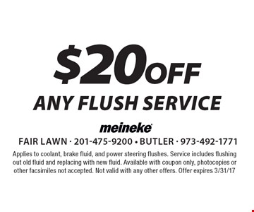$20 off any flush service. Applies to coolant, brake fluid, and power steering flushes. Service includes flushing out old fluid and replacing with new fluid. Available with coupon only, photocopies or other facsimiles not accepted. Not valid with any other offers. Offer expires 3/31/17.