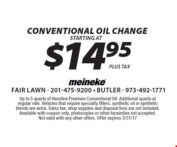$14.95 Conventional Oil Change. Up to 5 quarts of Havoline Premium Conventional Oil. Additional quarts at regular rate. Vehicles that require specialty filters, synthetic oil or synthetic blends are extra. Sales tax, shop supplies and disposal fees are not included. Available with coupon only, photocopies or other facsimiles not accepted. Not valid with any other offers. Offer expires 3/31/17.