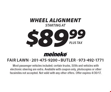 $89.99 wheel alignment. Most passenger vehicles included; certain trucks, SUVs and vehicles with electronic steering are extra. Available with coupon only, photocopies or other facsimiles not accepted. Not valid with any other offers. Offer expires 4/30/17.