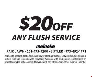 $20 off any flush service. Applies to coolant, brake fluid, and power steering flushes. Service includes flushing out old fluid and replacing with new fluid. Available with coupon only, photocopies or other facsimiles not accepted. Not valid with any other offers. Offer expires 4/30/17.