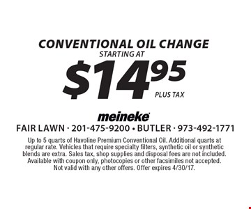 $14.95 Conventional Oil Change. Up to 5 quarts of Havoline Premium Conventional Oil. Additional quarts at regular rate. Vehicles that require specialty filters, synthetic oil or synthetic blends are extra. Sales tax, shop supplies and disposal fees are not included.Available with coupon only, photocopies or other facsimiles not accepted. Not valid with any other offers. Offer expires 4/30/17.