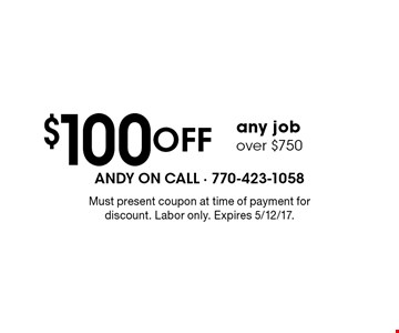 $100 Off any job over $750. Must present coupon at time of payment for discount. Labor only. Expires 5/12/17.