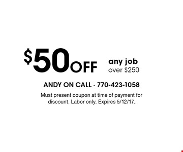 $50 Off any job over $250. Must present coupon at time of payment for discount. Labor only. Expires 5/12/17.