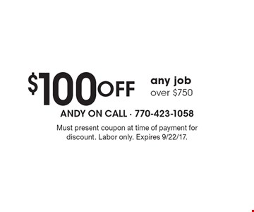 $100 Off any job over $750. Must present coupon at time of payment for discount. Labor only. Expires 9/22/17.