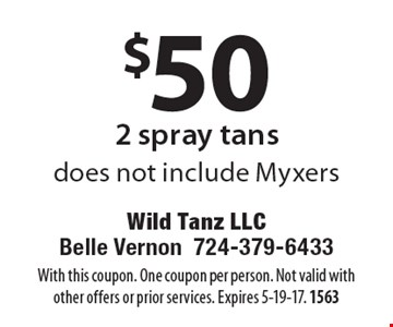$50 2 spray tans. Does not include Myxers. With this coupon. One coupon per person. Not valid with other offers or prior services. Expires 5-19-17. 1563