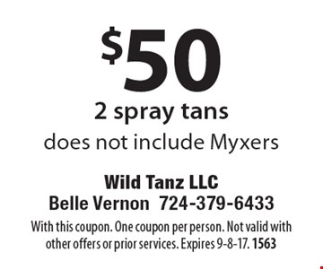 $50 2 spray tans. Does not include Myxers. With this coupon. One coupon per person. Not valid with other offers or prior services. Expires 9-8-17. 1563