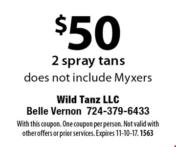 $50 for 2 spray tans. Does not include Myxers. With this coupon. One coupon per person. Not valid with other offers or prior services. Expires 11-10-17. 1563