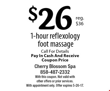 $26 1-hour reflexology foot massage. Call For Details Pay In Cash And Receive Coupon Price. With this coupon. Not valid with other offers or prior services. With appointment only. Offer expires 5-26-17.