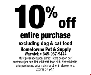 10% off entire purchase. Excluding dog & cat food. Must present coupon. Limit 1 store coupon per customer/per day. Not valid with food club. Not valid with prior purchases, price match or other in store offers. Expires 5-12-17.