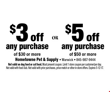 $3 off any purchase of $30 or more, $5 off any purchase of $50 or more. Not valid on dog food or cat food. Must present coupon. Limit 1 store coupon per customer/per day. Not valid with food club. Not valid with prior purchases, price match or other in store offers. Expires 5-12-17.