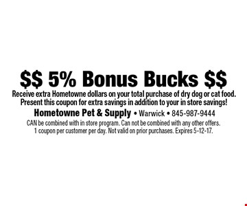 $$ 5% Bonus Bucks $$ Receive extra Hometowne dollars on your total purchase of dry dog or cat food. Present this coupon for extra savings in addition to your in store savings! CAN be combined with in store program. Can not be combined with any other offers. 1 coupon per customer per day. Not valid on prior purchases. Expires 5-12-17.