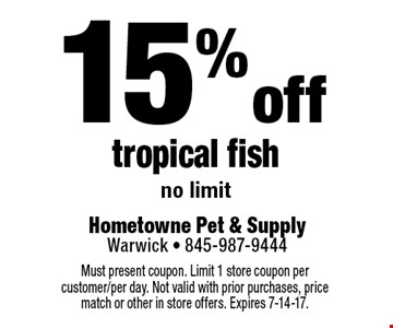 15% off tropical fish no limit. Must present coupon. Limit 1 store coupon per customer/per day. Not valid with prior purchases, price match or other in store offers. Expires 7-14-17.
