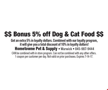 $$ Bonus 5% off Dog & Cat Food $$  - Get an extra 5% in loyalty dollars. Combined with our loyalty program, it will give you a total discount of 10% in loyalty dollars!. CAN be combined with in store program. Can not be combined with any other offers. 1 coupon per customer per day. Not valid on prior purchases. Expires 7-14-17.