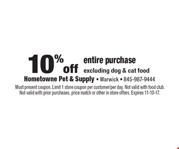 10% off entire purchase excluding dog & cat food. Must present coupon. Limit 1 store coupon per customer/per day. Not valid with food club. Not valid with prior purchases, price match or other in store offers. Expires 11-10-17.
