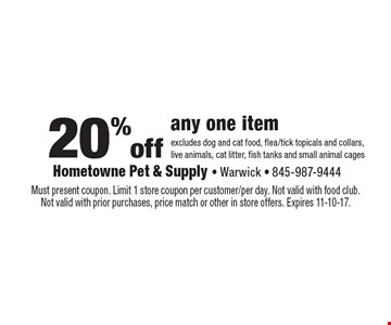 20% off any one item excludes dog and cat food, flea/tick topicals and collars, live animals, cat litter, fish tanks and small animal cages. Must present coupon. Limit 1 store coupon per customer/per day. Not valid with food club. Not valid with prior purchases, price match or other in store offers. Expires 11-10-17.
