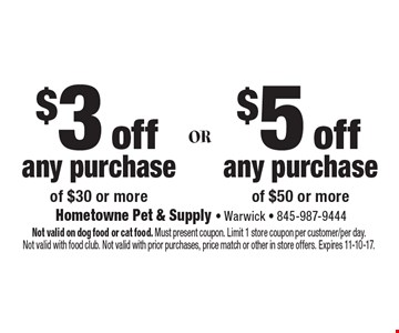 $3 off any purchaseof $30 or more. $5 off any purchaseof $50 or more. Not valid on dog food or cat food. Must present coupon. Limit 1 store coupon per customer/per day.Not valid with food club. Not valid with prior purchases, price match or other in store offers. Expires 11-10-17.