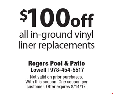 $100 off all in-ground vinyl liner replacements. Not valid on prior purchases.With this coupon. One coupon per customer. Offer expires 8/14/17.