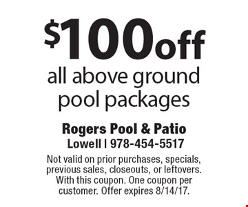 $100 off all above ground pool packages. Not valid on prior purchases, specials, previous sales, closeouts, or leftovers.With this coupon. One coupon per customer. Offer expires 8/14/17.