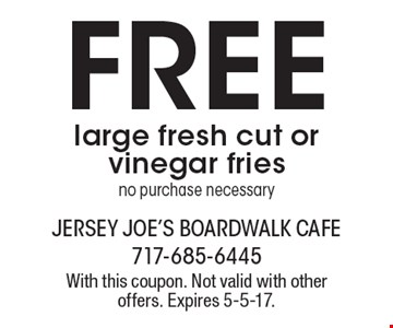 Free large fresh cut or vinegar fries no purchase necessary. With this coupon. Not valid with other offers. Expires 5-5-17.