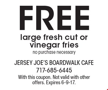 Free large fresh cut or vinegar fries no purchase necessary. With this coupon. Not valid with other offers. Expires 6-9-17.
