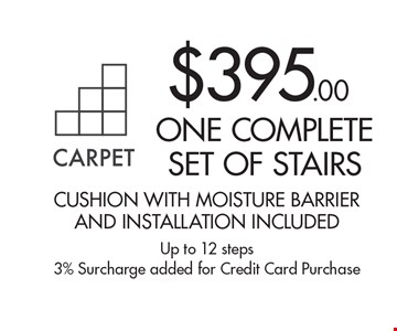 $395.00 one complete set of stairs. Cushion with moisture barrier and installation included. Up to 12 steps. 3% Surcharge added for Credit Card Purchase.