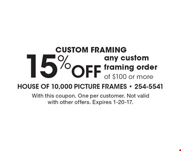 Custom Framing 15% Off any custom framing order of $100 or more. With this coupon. One per customer. Not valid with other offers. Expires 1-20-17.