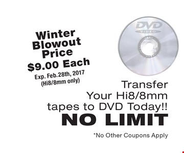 Winter Blowout Price. $9.00 Each to Transfer Your Hi8/8mm tapes to DVD (Hi8/8mm only). Transfer Your Hi8/8mm tapes to DVD Today!! NO LIMIT. Exp. Feb. 28th, 2017. *No Other Coupons Apply