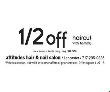1/2 off haircut with tammy. New salon clients only - reg. $19-$38. With this coupon. Not valid with other offers or prior services. Offer expires 1-27-17.