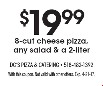 $19.99 8-cut cheese pizza, any salad & a 2-liter . With this coupon. Not valid with other offers. Exp. 4-21-17.
