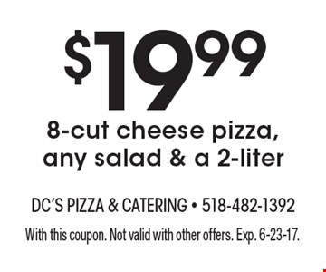 $19.99 8-cut cheese pizza, any salad & a 2-liter . With this coupon. Not valid with other offers. Exp. 6-23-17.