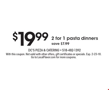 $19.99 2 for 1 pasta dinners save $7.99. With this coupon. Not valid with other offers, gift certificates or specials. Exp. 2-23-18.Go to LocalFlavor.com for more coupons.
