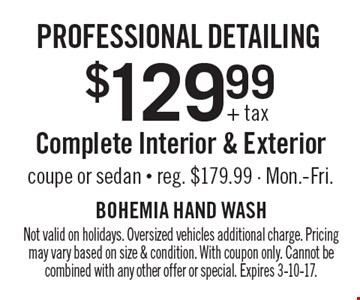 Professional detailing $129.99+ tax Complete Interior & Exterior coupe or sedan - reg. $179.99 - Mon.-Fri.. Not valid on holidays. Oversized vehicles additional charge. Pricing may vary based on size & condition. With coupon only. Cannot be combined with any other offer or special. Expires 3-10-17.