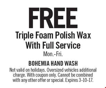 Free Triple Foam Polish Wax With Full Service Mon.-Fri. Not valid on holidays. Oversized vehicles additional charge. With coupon only. Cannot be combined with any other offer or special. Expires 3-10-17.