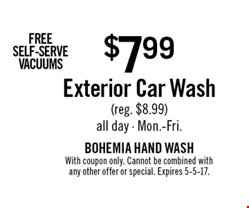 FREE SELF-SERVE VACUUMS $7.99 Exterior Car Wash (reg. $8.99). All day. Mon.-Fri.. With coupon only. Cannot be combined with any other offer or special. Expires 5-5-17.