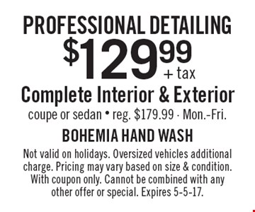 Professional detailing. $129.99 + tax complete interior & exterior. Coupe or sedan. Reg. $179.99. Mon.-Fri.. Not valid on holidays. Oversized vehicles additional charge. Pricing may vary based on size & condition. With coupon only. Cannot be combined with any other offer or special. Expires 5-5-17.