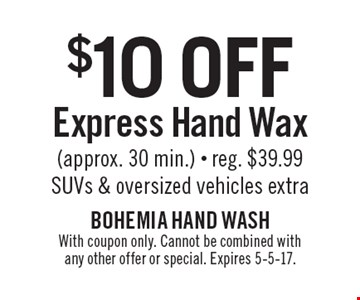 $10 off express hand wax (approx. 30 min.). Reg. $39.99. SUVs & oversized vehicles extra. With coupon only. Cannot be combined with any other offer or special. Expires 5-5-17.