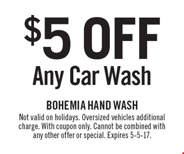 $5 off any car wash. Not valid on holidays. Oversized vehicles additional charge. With coupon only. Cannot be combined with any other offer or special. Expires 5-5-17.