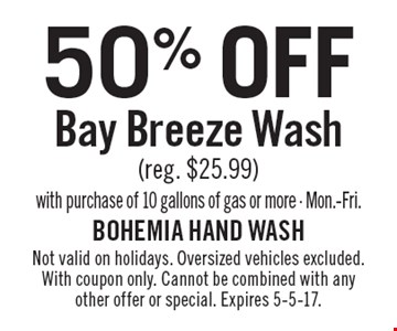 50% off bay breeze wash (reg. $25.99). With purchase of 10 gallons of gas or more. Mon.-Fri.. Not valid on holidays. Oversized vehicles excluded. With coupon only. Cannot be combined with any other offer or special. Expires 5-5-17.
