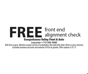 FREE front end alignment check. With this coupon. Mention coupon at time of scheduling. Not valid with other offers or prior services. Excludes business accounts and vehicles 3/4 ton & greater. Offer expires 5-21-17.