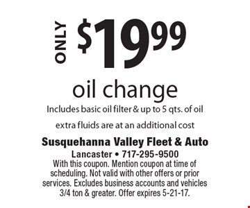 $19.99 oil change Includes basic oil filter & up to 5 qts. of oilextra fluids are at an additional cost. With this coupon. Mention coupon at time of scheduling. Not valid with other offers or prior services. Excludes business accounts and vehicles 3/4 ton & greater. Offer expires 5-21-17.