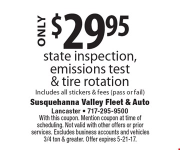 $29.95 state inspection, emissions test & tire rotation. Includes all stickers & fees (pass or fail). With this coupon. Mention coupon at time of scheduling. Not valid with other offers or prior services. Excludes business accounts and vehicles 3/4 ton & greater. Offer expires 5-21-17.