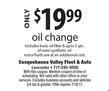 $19.99 oil change. Includes basic oil filter & up to 5 qts. of semi-synthetic oil. Extra fluids are at an additional cost. With this coupon. Mention coupon at time of scheduling. Not valid with other offers or prior services. Excludes business accounts and vehicles 3/4 ton & greater. Offer expires 7/19/17.