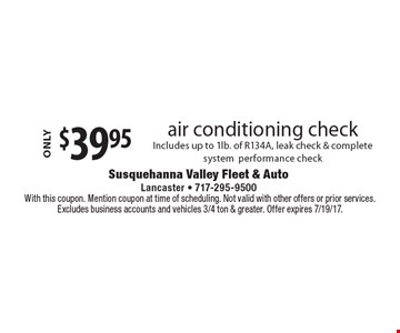 $39.95 air conditioning check. Includes up to 1lb. of R134A, leak check & complete system performance check. With this coupon. Must present coupon at time of service. Not valid with other offers or prior services. Excluded vehicles 3/4 ton & greater. Extra fluids needed are an additional charge. Offer expires 7/19/17.