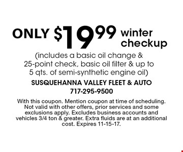 Winter checkup only $19.99 (includes a basic oil change & 25-point check, basic oil filter & up to 5 qts. of semi-synthetic engine oil). With this coupon. Mention coupon at time of scheduling. Not valid with other offers, prior services and some exclusions apply. Excludes business accounts and vehicles 3/4 ton & greater. Extra fluids are at an additional cost. Expires 11-15-17.