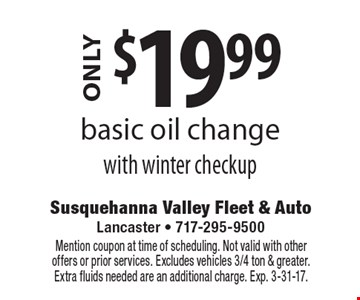 ONLY $19.99 basic oil change with winter checkup. Mention coupon at time of scheduling. Not valid with other offers or prior services. Excludes vehicles 3/4 ton & greater. Extra fluids needed are an additional charge. Exp. 3-31-17.