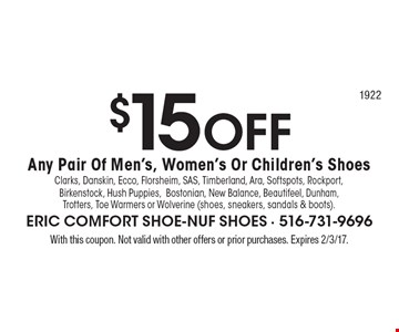 $15 OFF Any Pair Of Men's, Women's Or Children's Shoes. Clarks, Danskin, Ecco, Florsheim, SAS, Timberland, Ara, Softspots, Rockport, Birkenstock, Hush Puppies,Bostonian, New Balance, Beautifeel, Dunham,Trotters, Toe Warmers or Wolverine (shoes, sneakers, sandals & boots).. With this coupon. Not valid with other offers or prior purchases. Expires 2/3/17.