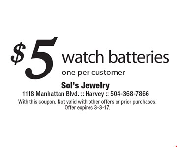 $5 watch batteries. One per customer. With this coupon. Not valid with other offers or prior purchases. Offer expires 3-3-17.